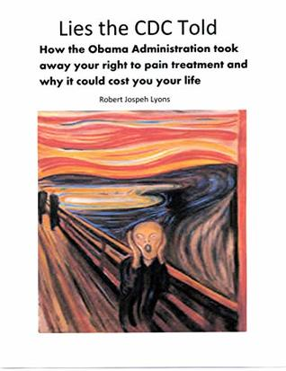 Lies the CDC Told: How the Obama Administration took away your right to pain treatment and why it could cost you your life
