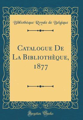 Catalogue de la Biblioth�que, 1877 (Classic Reprint) Bibliothèque Royale De Belgique