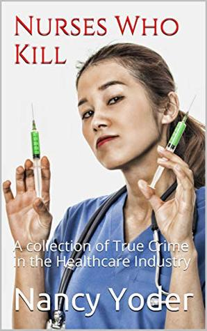 Nurses Who Kill: A collection of True Crime in the Healthcare Industry