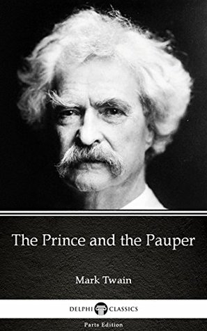 The Prince and the Pauper by Mark Twain - Delphi Classics (Illustrated) (Delphi Parts Edition (Mark Twain) Book 3)