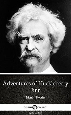 Adventures of Huckleberry Finn by Mark Twain - Delphi Classics (Illustrated) (Delphi Parts Edition