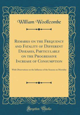 Remarks on the Frequency and Fatality of Different Diseases, Particularly on the Progressive Increase of Consumption: With Observations on the Influence of the Seasons on Mortality (Classic Reprint)