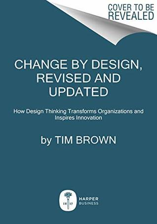 Change By Design How Design Thinking Transforms Organizations And Inspires Innovation By Tim Brown