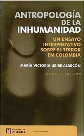 Antropología de la inhumanidad. Un ensayo interpretativo sobre el terror en Colombia