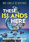 These Islands Here: Short Stories of the South Pacific (Bronwyn Elsmore)