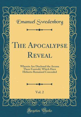 The Apocalypse Reveal, Vol. 2: Wherein Are Disclosed the Arcana There Foretold, Which Have Hitherto Remained Concealed (Classic Reprint)