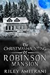 The Christmas Haunting of Robinson Mansion by Riley Amitrani