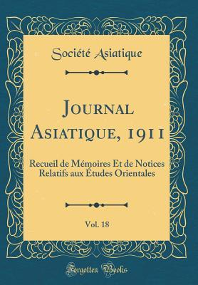 Journal Asiatique, 1911, Vol. 18: Recueil de M�moires Et de Notices Relatifs Aux �tudes Orientales (Classic Reprint) Société Asiatique