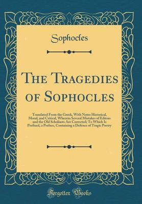 The Tragedies of Sophocles: Translated from the Greek, with Notes Historical, Moral, and Critical, Wherein Several Mistakes of Editors and the Old Scholiasts Are Corrected; To Which Is Prefixed, a Preface, Containing a Defence of Tragic Poetry