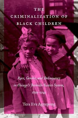 The Criminalization of Black Children: Race, Gender, and Delinquency in Chicago's Juvenile Justice System, 1899-1945