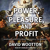 Power, Pleasure, and Profit: Insatiable Appetites from Machiavelli to Madison
