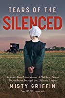 Tears of the Silenced: An Amish True Crime Memoir of Childhood Sexual Abuse, Brutal Betrayal, and Ultimate Survival