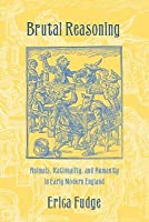 Brutal Reasoning: Animals, Rationality, and Humanity in Early Modern England