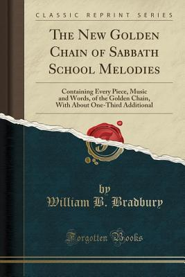 The New Golden Chain of Sabbath School Melodies: Containing Every Piece, Music and Words, of the Golden Chain, with about One-Third Additional (Classic Reprint)