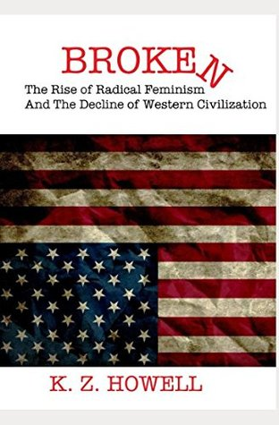 Broken: The Rise Of Radcal Feminism And The Decline Of Western Civilization