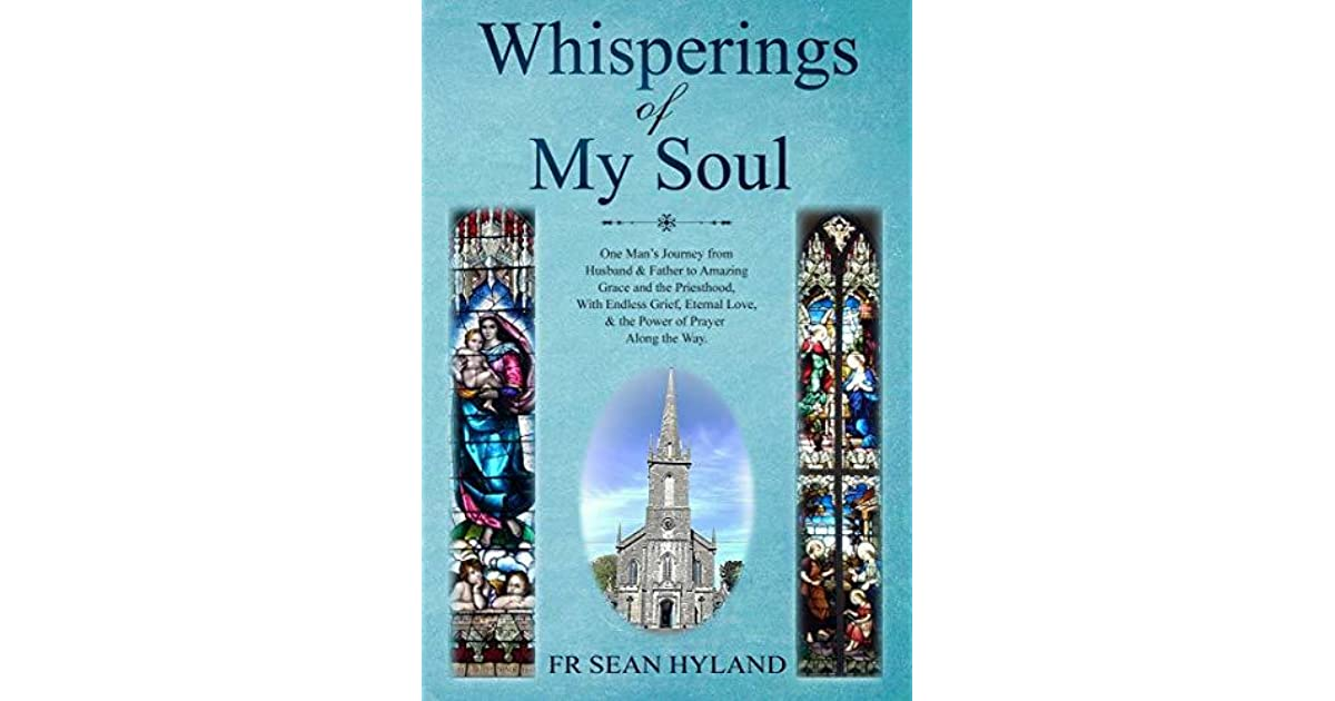 Whisperings Of My Soul One Man S Journey From Husband Father To Amazing Grace And The Priesthood With Endless Grief Eternal Love The Power Of Prayer Along The Way By Sean