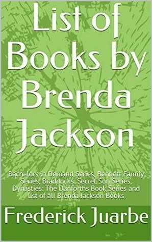 List of Books by Brenda Jackson: Bachelors in Demand Series, Bennett Family Series, Braddocks: Secret Son Series, Dynasties: The Danforths Book Series and list of all Brenda Jackson Books