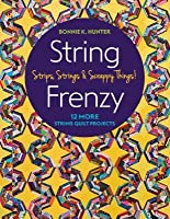 String Frenzy: 12 More Strip Quilt Projects; Strips, Strings & Scrappy Things!