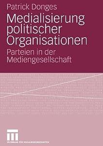 Medialisierung Politischer Organisationen: Parteien in Der Mediengesellschaft