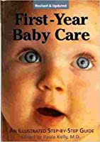 First-Year Baby Care: An Illustrated Step-By-Step Guide for New Parents
