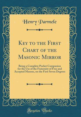 Key to the First Chart of the Masonic Mirror: Being a Complete Pocket Companion for the Use of the Fraternity of Free and Accepted Masons, on the First Seven Degrees (Classic Reprint)