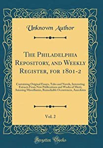The Philadelphia Repository, and Weekly Register, for 1801-2, Vol. 2: Containing Original Essays, Tales and Novels, Interesting Extracts from New Publications and Works of Merit, Amusing Miscellanies, Remarkable Occurrences, Anecdotes