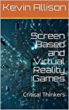 Screen Based and Virtual Reality Games : Critical Thinkers