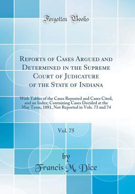 Reports of Cases Argued and Determined in the Supreme Court of Judicature of the State of Indiana, Vol. 75: With Tables of the Cases Reported and Cases Cited, and an Index; Containing Cases Decided at the May Term, 1881, Not Reported in Vols. 73 and 74