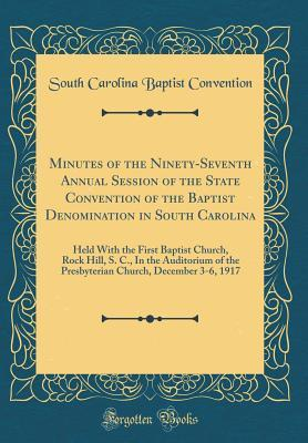 Minutes of the Ninety-Seventh Annual Session of the State Convention of the Baptist Denomination in South Carolina: Held with the First Baptist Church, Rock Hill, S. C., in the Auditorium of the Presbyterian Church, December 3-6, 1917 (Classic Reprint)