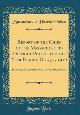 Report of the Chief of the Massachusetts District Police, for the Year Ending Oct. 31, 1910: Including the Inspection and Detective Departments (Classic Reprint)