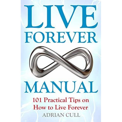 Live Forever Manual: 101 Practical Tips on How to Live
