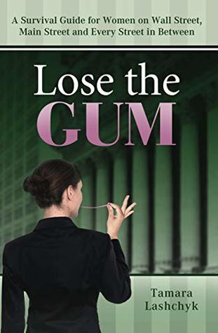 Lose the Gum: A Survival Guide for Women on Wall Street, Main Street and Every Street in Between