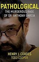 Pathological: The Murderous Rage Of Dr. Anthony Garcia