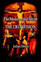 The Monumental Secret of the Crucifixion