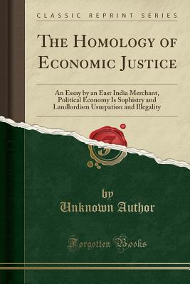 The Homology of Economic Justice: An Essay by an East India Merchant, Political Economy Is Sophistry and Landlordism Usurpation and Illegality (Classic Reprint)