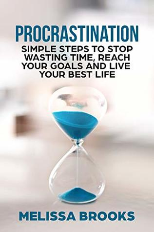 Procrastination: Simple Steps To Stop Wasting time, Reach Your Goals And Live Your Best Life