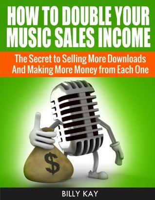 How to Double Your Music Sales Income: The Secret to Selling More Downloads And Making More Money from Each One