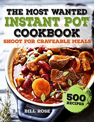 The Most Wanted Instant Pot Cookbook: Shoot For Craveable Meals - 500 Recipes (Instant Pot Recipes)