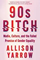 90s Bitch: The Real Story of the Women America Loved to Hate