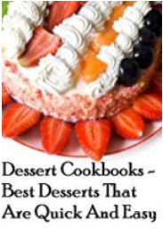 Dessert Cookbooks - Best Desserts That Are Quick And Easy (Dessert Cookbooks Best Desserts Book 1)