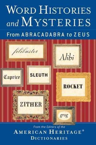 Word Histories and Mysteries From Abracadabra to Zeus American Heritage Dictionaries 2004