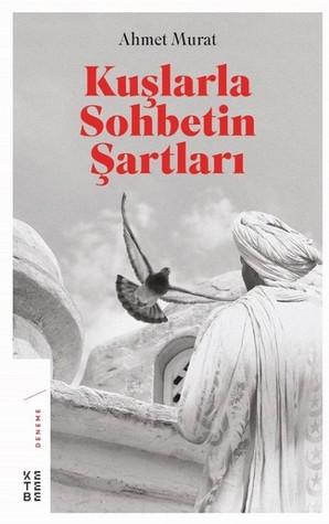 Kuşlarla Sohbetin Şartları by Ahmet Murat