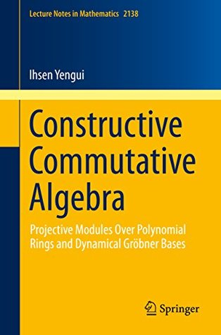 Constructive Commutative Algebra: Projective Modules Over Polynomial Rings and Dynamical Gröbner Bases (Lecture Notes in Mathematics Book 2138) Ihsen Yengui