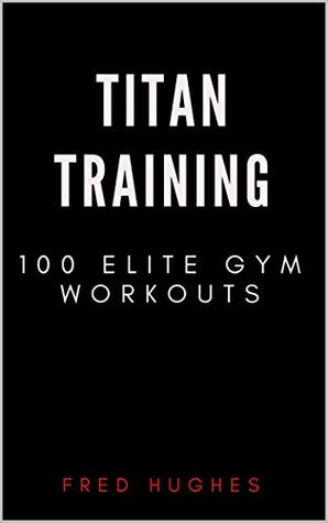 Titan Training: 100 Elite Gym Workouts by Fred Hughes