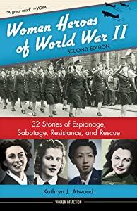 Women Heroes of World War II: 32 Stories of Espionage, Sabotage, Resistance, and Rescue