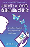 Alzheimer's and Dementia Caregiving Stories: 58 Authors Share Their Inspiring Personal Experiences