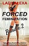Forced Feminization Bundle 2: Tales of sissification, humiliation, reluctant feminization and femdom (Transgender and cross dressing)