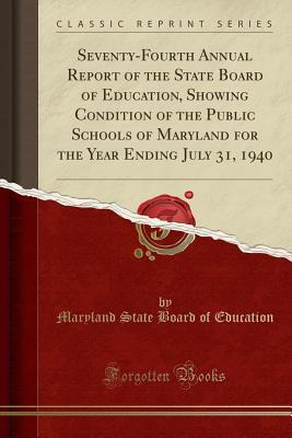 Seventy-Fourth Annual Report of the State Board of Education, Showing Condition of the Public Schools of Maryland for the Year Ending July 31, 1940 (Classic Reprint)