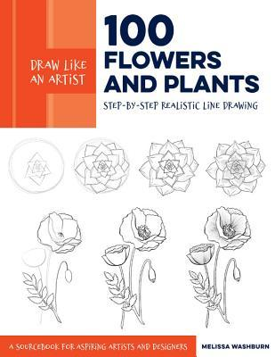 Draw Like An Artist 100 Flowers And Plants Step By Step Realistic Line Drawing A Sourcebook For Aspiring Artists And Designers By Melissa Washburn