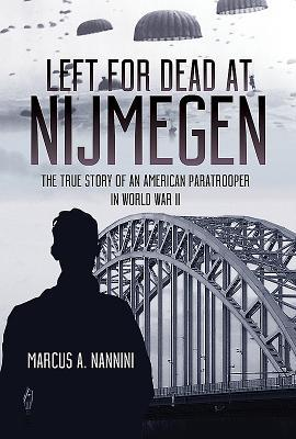 Left for Dead at Nijmegen: The True Story of an American Paratrooper